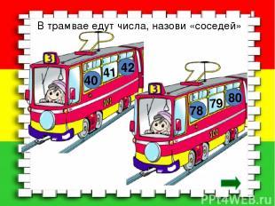 В трамвае едут числа, назови «соседей» 41 40 42 79 78 80
