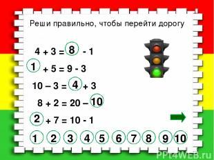Реши правильно, чтобы перейти дорогу 4 + 3 = - 1 + 5 = 9 - 3 10 – 3 = + 3 8 + 2