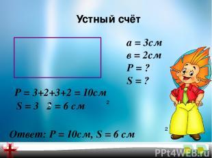 Устный счёт а = 3см в = 2см Р = ? S = ? Р = 3+2+3+2 = 10см S = 3 2 = 6 см 2 Отве