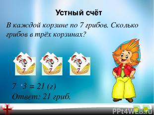 Устный счёт В каждой корзине по 7 грибов. Сколько грибов в трёх корзинах? 7 3 =