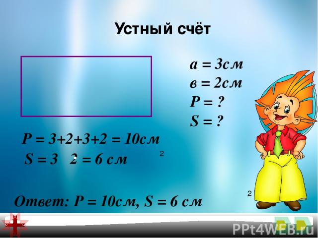 Устный счёт а = 3см в = 2см Р = ? S = ? Р = 3+2+3+2 = 10см S = 3 2 = 6 см 2 Ответ: Р = 10см, S = 6 см 2