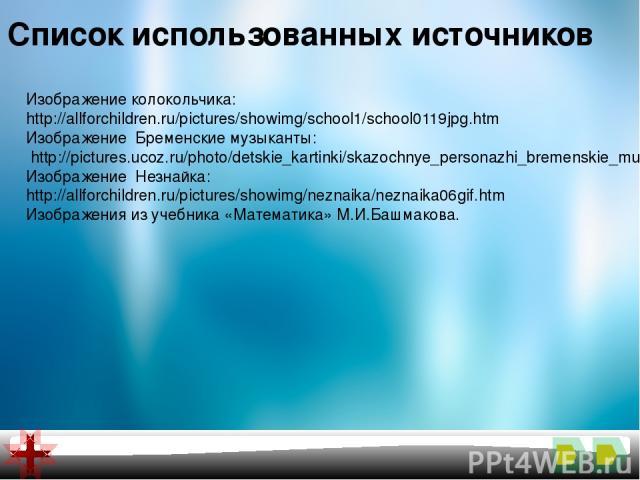 Список использованных источников Изображение колокольчика: http://allforchildren.ru/pictures/showimg/school1/school0119jpg.htm Изображение Бременские музыканты: http://pictures.ucoz.ru/photo/detskie_kartinki/skazochnye_personazhi_bremenskie_muzykant…