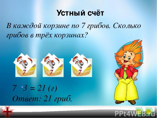 Устный счёт В каждой корзине по 7 грибов. Сколько грибов в трёх корзинах? 7 3 = 21 (г) Ответ: 21 гриб. 7 7 7