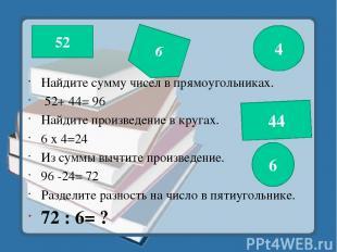 Найдите сумму чисел в прямоугольниках. 52+ 44= 96 Найдите произведение в кругах.
