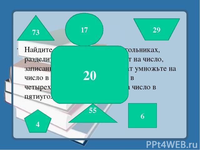 Найдите разность чисел в треугольниках, разделите полученный результат на число, записанное в квадрате, результат умножьте на число в круге , прибавьте число в четырехугольнике, разделите на число в пятиугольнике. 73 55 6 17 29 4 20
