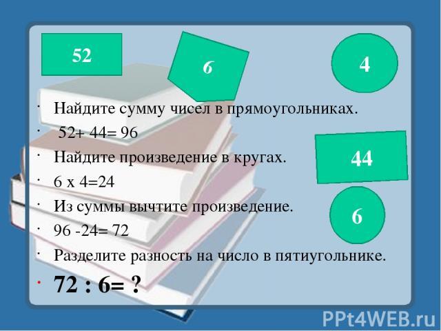 Найдите сумму чисел в прямоугольниках. 52+ 44= 96 Найдите произведение в кругах. 6 х 4=24 Из суммы вычтите произведение. 96 -24= 72 Разделите разность на число в пятиугольнике. 72 : 6= ? 52 4 6 6 44