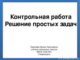 Контрольная работа Решение простых задач Королёва Ирина Николаевна учитель начал