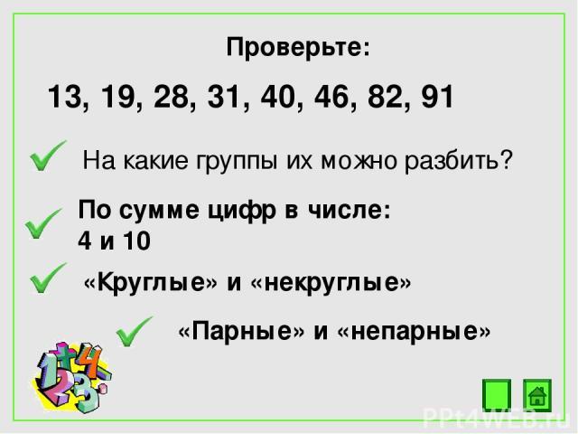 Проверьте: 13, 19, 28, 31, 40, 46, 82, 91 На какие группы их можно разбить? По сумме цифр в числе: 4 и 10 «Круглые» и «некруглые» «Парные» и «непарные»