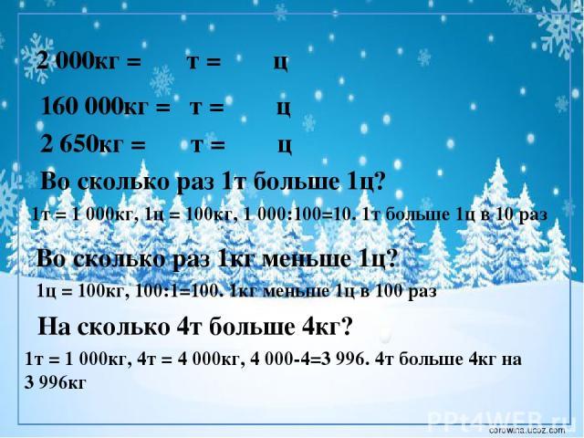 2 000кг = т = ц 160 000кг = т = ц 2 650кг = т = ц Во сколько раз 1т больше 1ц? 1т = 1000кг, 1ц = 100кг, 1000:100=10. 1т больше 1ц в 10 раз Во сколько раз 1кг меньше 1ц? 1ц = 100кг, 100:1=100. 1кг меньше 1ц в 100 раз На сколько 4т больше 4кг? 1т = …