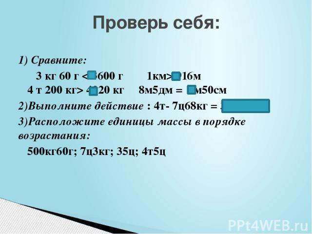 1) Сравните: 3 кг 60 г < 3600 г 1км> 916м 4 т 200 кг> 4020 кг 8м5дм = 8м50см 2)Выполните действие : 4т- 7ц68кг = 3т2ц32кг 3)Расположите единицы массы в порядке возрастания: 500кг60г; 7ц3кг; 35ц; 4т5ц Проверь себя: