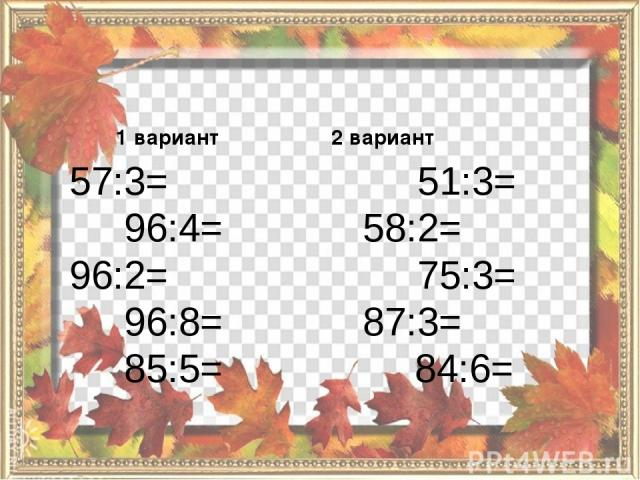 1 вариант 57:3= 96:4= 96:2= 96:8= 85:5= 2 вариант 51:3= 58:2= 75:3= 87:3= 84:6=