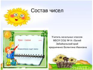 Состав чисел Учитель начальных классов МБОУ СОШ №14 г.Балей Забайкальский край Ч