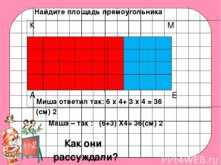 Миша ответил так: 6 х 4+ 3 х 4 = 36 (см) 2 Маша – так : (6+3) Х4= 36(см) 2 Как о