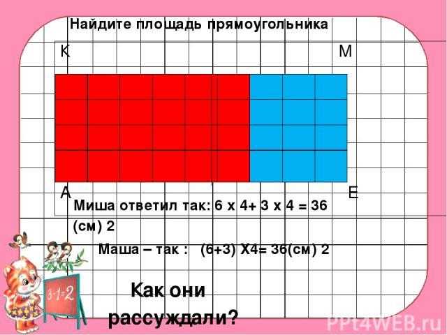 Миша ответил так: 6 х 4+ 3 х 4 = 36 (см) 2 Маша – так : (6+3) Х4= 36(см) 2 Как они рассуждали? Найдите площадь прямоугольника