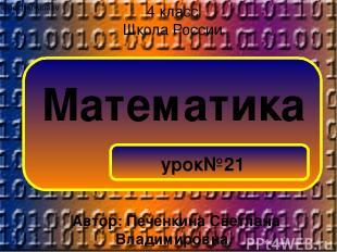 Математика урок№21 4 класс Школа России ©pechenkinasv Автор: Печенкина Светлана