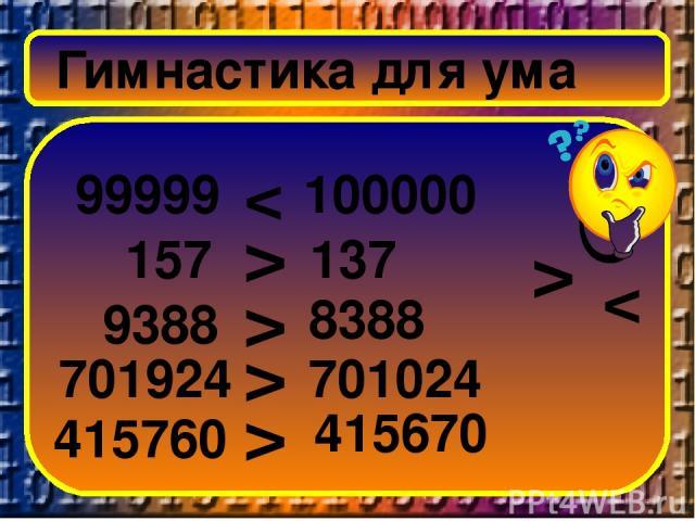 Гимнастика для ума 99999 100000 157 137 9388 8388 701924 701024 415760 415670 > < < > > > >