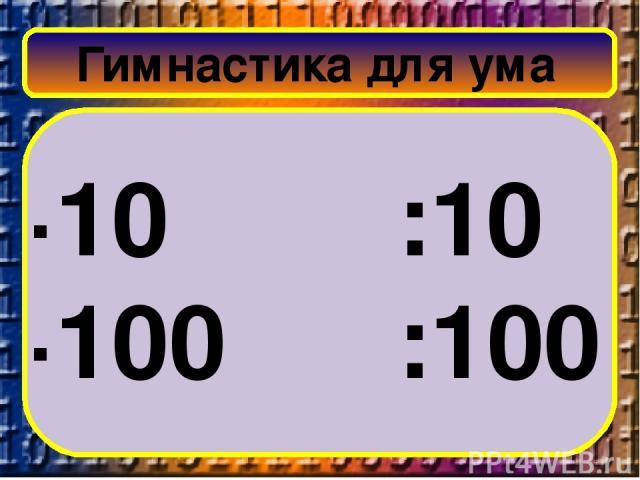 Гимнастика для ума ∙10 :10 ∙100 :100