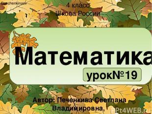 Математика урок№19 4 класс Школа России ©pechenkinasv Автор: Печенкина Светлана