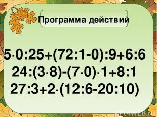 Программа действий 5∙0:25+(72:1-0):9+6:6 24:(3∙8)-(7∙0)∙1+8:1 27:3+2∙(12:6-20:10