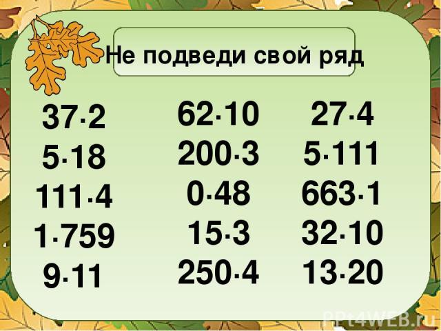 Не подведи свой ряд 37∙2 5∙18 111∙4 1∙759 9∙11 62∙10 200∙3 0∙48 15∙3 250∙4 27∙4 5∙111 663∙1 32∙10 13∙20