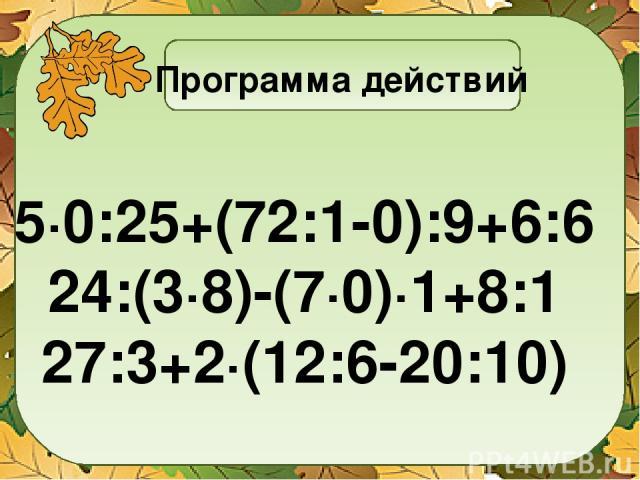 Программа действий 5∙0:25+(72:1-0):9+6:6 24:(3∙8)-(7∙0)∙1+8:1 27:3+2∙(12:6-20:10)