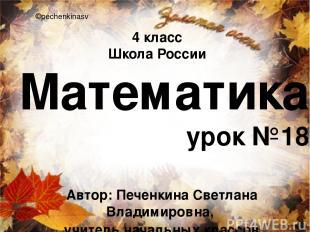 Математика урок №18 ©pechenkinasv 4 класс Школа России Автор: Печенкина Светлана