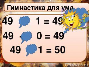 : Гимнастика для ума + - ∙ 49 ∙ : 1 = 49 49 + - 0 = 49 49 + 1 = 50 :