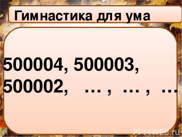 500004, 500003, 500002, … , … , … Гимнастика для ума