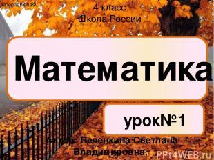 Математика урок№1 4 класс Школа России ©pechenkinasv Автор: Печенкина Светлана В