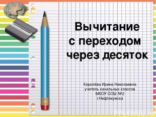 Вычитание с переходом через десяток Королёва Ирина Николаевна учитель начальных