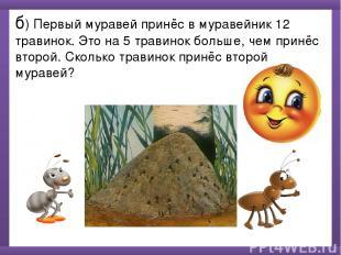 б) Первый муравей принёс в муравейник 12 травинок. Это на 5 травинок больше, чем