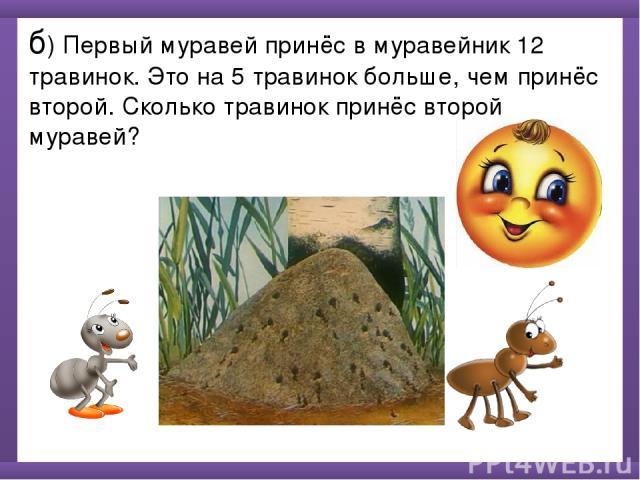 б) Первый муравей принёс в муравейник 12 травинок. Это на 5 травинок больше, чем принёс второй. Сколько травинок принёс второй муравей?