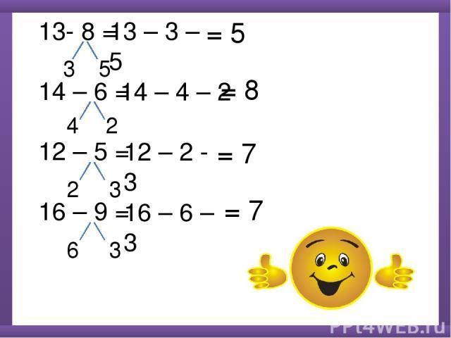 13- 8 = 14 – 6 = 12 – 5 = 16 – 9 = 3 5 13 – 3 – 5 = 5 4 2 14 – 4 – 2 = 7 2 3 12 – 2 - 3 6 3 16 – 6 – 3 = 8 = 7