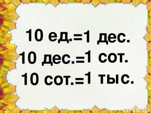 1 тыс. 10 ед.= 10 дес.= 10 сот.= 1 сот. 1 дес.