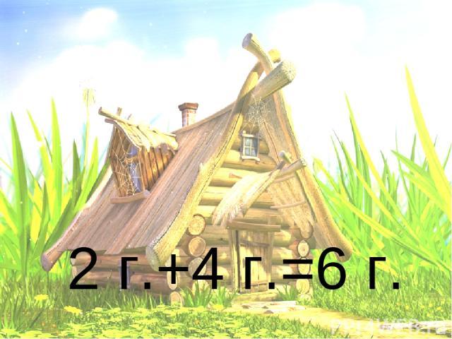 2 г.+4 г.=6 г.