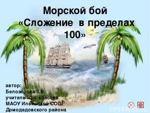 Морской бой «Сложение в пределах 100» автор: Белозёрова Т.В. учитель нач. классо