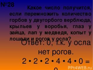 Какое число получится, если перемножить количество горбов у двугорбого верблюда,