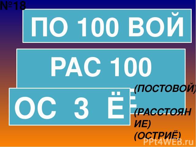 ПО 100 ВОЙ РАС 100 ЯНИЕ ОС 3 Ё (ПОСТОВОЙ) (РАССТОЯНИЕ) (ОСТРИЁ) №18
