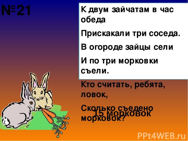 К двум зайчатам в час обеда Прискакали три соседа. В огороде зайцы сели И по три морковки съели. Кто считать, ребята, ловок, Сколько съедено морковок? 15 морковок №21