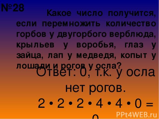 Какое число получится, если перемножить количество горбов у двугорбого верблюда, крыльев у воробья, глаз у зайца, лап у медведя, копыт у лошади и рогов у осла? Ответ: 0, т.к. у осла нет рогов. 2 • 2 • 2 • 4 • 4 • 0 = 0 №28