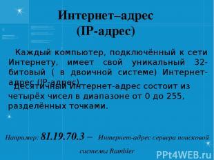 Интернет–адрес (IP-адрес) Каждый компьютер, подключённый к сети Интернету, имеет