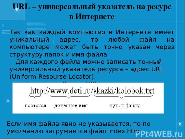URL – универсальный указатель на ресурс в Интернете Так как каждый компьютер в Интернете имеет уникальный адрес, то любой файл на компьютере может быть точно указан через структуру папок и имя файла. Для каждого файла можно записать точный универсал…