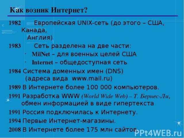 Как возник Интернет? 1982 Европейская UNIX-сеть (до этого – США, Канада, Англия) 1983 Сеть разделена на две части: MilNet – для военных целей США Internet – общедоступная сеть 1984 Система доменных имен (DNS) (адреса вида www.mail.ru) 1989 В Интерне…