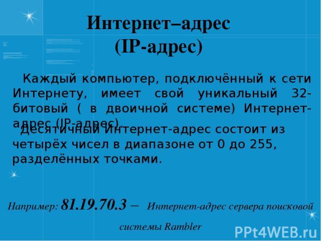Интернет–адрес (IP-адрес) Каждый компьютер, подключённый к сети Интернету, имеет свой уникальный 32-битовый ( в двоичной системе) Интернет-адрес (IP-адрес). Например: 81.19.70.3 – Интернет-адрес сервера поисковой системы Rambler Десятичный Интернет-…