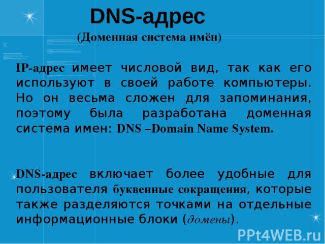 DNS-адрес (Доменная система имён) IP-адрес имеет числовой вид, так как его используют в своей работе компьютеры. Но он весьма сложен для запоминания, поэтому была разработана доменная система имен: DNS –Domain Name System. DNS-адрес включает более у…