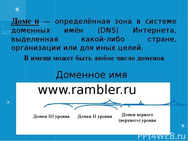 Доме н — определённая зона в системе доменных имён (DNS) Интернета, выделенная какой-либо стране, организации или для иных целей. Доменное имя www.rambler.ru В имени может быть любое число доменов Домен первого (верхнего) уровня Домен II уровня Доме…