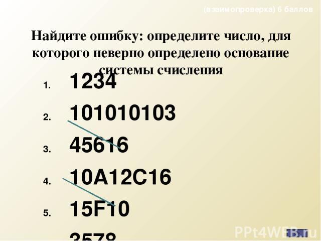 Найдите ошибку: определите число, для которого неверно определено основание системы счисления 1234 101010103 45616 10А12С16 15F10 3578 (взаимопроверка) 6 баллов