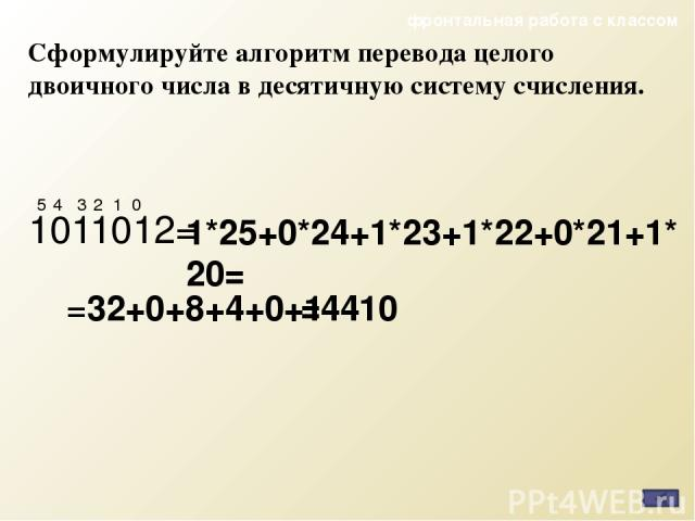 Сформулируйте алгоритм перевода целого двоичного числа в десятичную систему счисления. 1011012= 1*25+0*24+1*23+1*22+0*21+1*20= 0 1 2 3 4 5 =4410 =32+0+8+4+0+1 фронтальная работа с классом