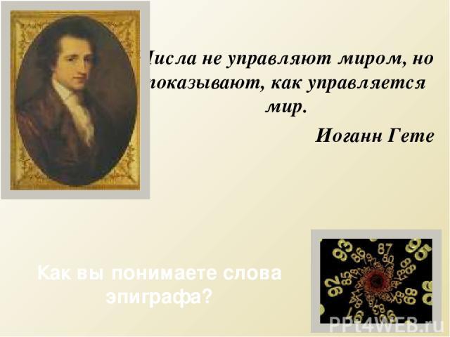 Числа не управляют миром, но показывают, как управляется мир. Иоганн Гете Как вы понимаете слова эпиграфа?