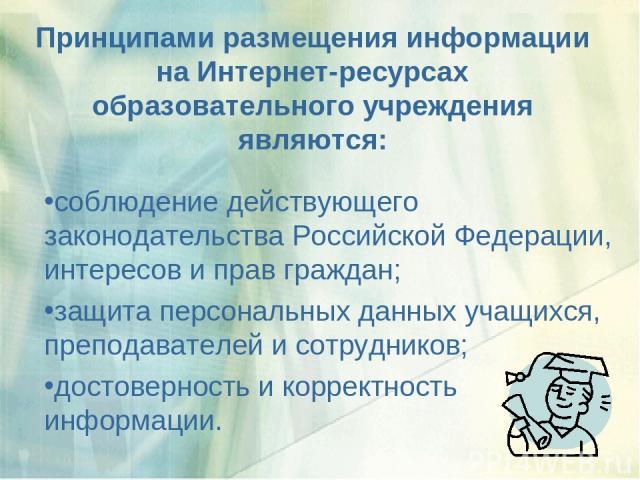 Принципами размещения информации на Интернет-ресурсах образовательного учреждения являются: соблюдение действующего законодательства Российской Федерации, интересов и прав граждан; защита персональных данных учащихся, преподавателей и сотрудников; д…